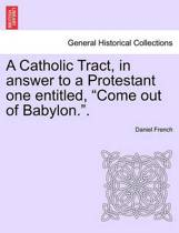 A Catholic Tract, in Answer to a Protestant One Entitled, Come Out of Babylon..