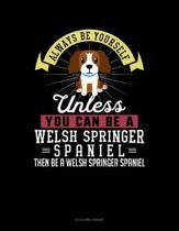 Always Be Yourself Unless You Can Be a Welsh Springer Spaniel Then Be a Welsh Springer Spaniel