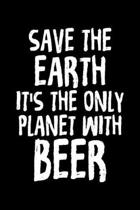 Save The Earth It's The Only Planet With Beer: Funny Save The Earth It's The Only Planet With Beer Drinking Blank Composition Notebook for Journaling