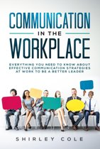 Communication in the Workplace: Everything You Need to Know about Effective Communication Strategies at Work to Be a Better Leader