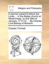 A Sermon Preach'd Before the Lords ... in the Abbey Church at Westminster, on the 30th of January, 1711/12; ... by Charles Lord Bishop of Norwich
