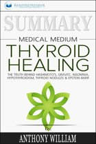 Summary of Medical Medium Thyroid Healing: The Truth behind Hashimoto's, Grave's, Insomnia, Hypothyroidism, Thyroid Nodules & Epstein-Barr by Anthony William