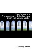 The Causes and Consequences of the Pressure Upon the Money-Market