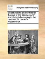 Select Psalms and Hymns for the Use of the Parish-Church and Chapels Belonging to the Parish of St. James's Westminster.