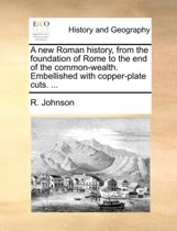 A New Roman History, from the Foundation of Rome to the End of the Common-Wealth. Embellished with Copper-Plate Cuts. ...