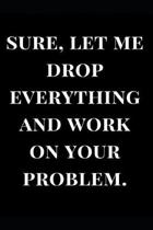 Sure, Let Me Drop Everything and Work on Your Problem.