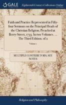 Faith and Practice Represented in Fifty-Four Sermons on the Principal Heads of the Christian Religion; Preached at Berry-Street, 1733. in Two Volumes. ... the Third Edition. of 2; Volume 1