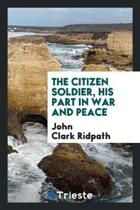 The Citizen Soldier, His Part in War and Peace