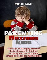 Parenting Anxious Kids: Best Tips To Managing Attention Deficit Disorder In Children Including The 21st Century ADD Strategies For School Age Children!