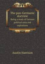The Pan-Germanic Doctrine Being a Study of German Political Aims and Aspirations