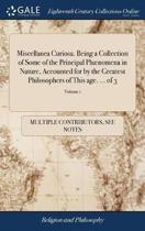 Miscellanea Curiosa. Being a Collection of Some of the Principal Ph�nomena in Nature, Accounted for by the Greatest Philosophers of This Age. ... of 3; Volume 1
