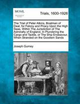 The Trial of Peter Atkins, Boatman of Deal, for Felony and Piracy Upon the High Seas, Within the Jurisdiction of the Admiralty of England, in Plundering the Cargo and Tackle, or the Ship Endeavour, When Stranded on the Goodwin Sands