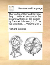 The Works of Richard Savage, Esq. ... with an Account of the Life and Writings of the Author, by Samuel Johnson, L.L.D. in Two Volumes. ... Volume 2 of 2