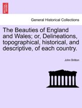 The Beauties of England and Wales; Or, Delineations, Topographical, Historical, and Descriptive, of Each Country.