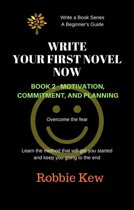 Write Your First Novel Now. Book 2 - Motivation, Commitment, & Planning