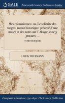 Mes Colmariennes: Ou, Le Solitaire Des Vosges: Roman Historique: Precede D'Une Notice Et Des Notes Sur L' Alsage, Avec 5 Gravures ...; T