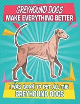 Greyhound Dogs Make Everything Better I Was Born To Pet All The Greyhound Dogs: Composition Notebook for Dog and Puppy Lovers