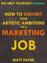 How To Subvert Your Artistic Ambitions For A Marketing Job