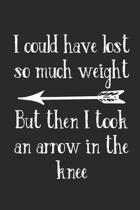 I Could Have Lost So Much Weight But Then I Took an Arrow in the Knee