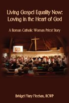Living Gospel Equality Now - Loving in the Heart of God - A Roman Catholic Woman Priest Story