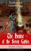The House of the Seven Gables (Gothic Classic) - Illustrated Unabridged Edition: Historical Novel about Salem Witch Trials from the Renowned American Author of ''The Scarlet Letter'' and ''Twice-Told Tales'' with Biography