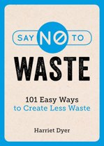 Say No to Waste: 101 Easy Ways to Create Less Waste