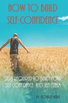 How To Build Self-Confidence: Steps Required To Build Your Self-confidence And Self-esteem