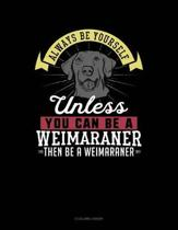 Always Be Yourself Unless You Can Be a Weimaraner Then Be a Weimaraner