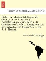 Historica Relacion del Reyno de Chile y de Las Misiones y Ministerios Que Ejércita En Él La Compañia de Jesus ... Reimpresa Con Una Introduccion Biográfica ... Por J. T. Medina.