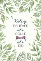 Kaley Believed She Could So She Did: Cute Personalized Name Journal / Notebook / Diary Gift For Writing & Note Taking For Women and Girls (6 x 9 - 110