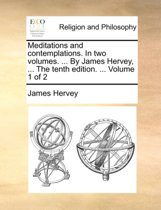 Meditations and Contemplations. in Two Volumes. ... by James Hervey, ... the Tenth Edition. ... Volume 1 of 2