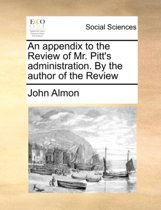 An Appendix to the Review of Mr. Pitt's Administration. by the Author of the Review