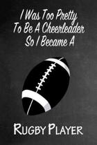 I Was Too Pretty To Be A Cheerleader So I Became A Rugby: Funny Gag Gift Notebook Journal for Girls or Women