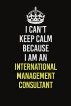 I Can't Keep Calm Because I Am An International Management Consultant: Career journal, notebook and writing journal for encouraging men, women and kid