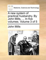 A New System of Practical Husbandry. by John Mills, ... in Five Volumes. Volume 3 of 5