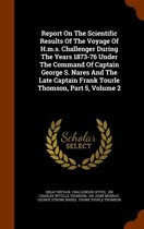 Report on the Scientific Results of the Voyage of H.M.S. Challenger During the Years 1873-76 Under the Command of Captain George S. Nares and the Late Captain Frank Tourle Thomson, Part 5, Volume 2
