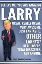 Funny Trump Journal - Believe Me. You Are Amazing Larry Great, Really Great. Very Awesome. Just Fantastic. Other Larrys? Real Losers. Total Disasters.