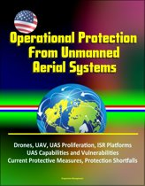 Operational Protection From Unmanned Aerial Systems: Drones, UAV, UAS Proliferation, ISR Platforms, UAS Capabilities and Vulnerabilities, Current Protective Measures, Protection Shortfalls
