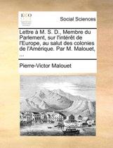 Lettre M. S. D., Membre Du Parlement, Sur l'Int r t de l'Europe, Au Salut Des Colonies de l'Am rique. Par M. Malouet, ...