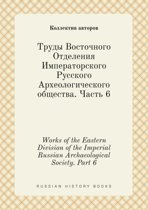 Works of the Eastern Division of the Imperial Russian Archaeological Society. Part 6