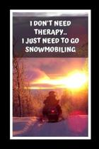 I Don't Need Therapy.. I Just Need To Go Snowmobiling: Themed Novelty Lined Notebook / Journal To Write In Perfect Gift Item (6 x 9 inches)