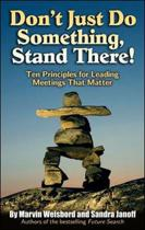 Don't Just Do Something, Stand There! Ten Principles for Leading Meetings That Matter