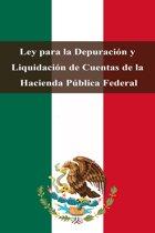 Ley para la Depuracion y Liquidacion de Cuentas de la Hacienda Pública Federal