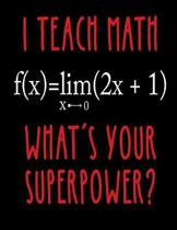 I Teach Math What's Your Superpower?: Notebook Gift for Teachers, Professors, Tutors, Coaches and Academic Instructors