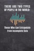 There Are Two Types of People in the World Those Who Can Extrapolate from Incomplete Data: Computer Data Science Gift For Scientist Journal Notebook (