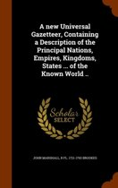 A New Universal Gazetteer, Containing a Description of the Principal Nations, Empires, Kingdoms, States ... of the Known World ..