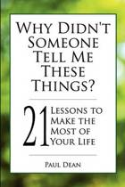 Why Didn't Someone Tell Me These Things? - 21 Lessons to Make the Most of Your Life