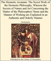 The Hermetic Arcanum: The Secret Work of The Hermetic Philosophy, Wherein The Secrets of Nature and Art Concerning The Matter of The Philosophers' Stone and The Manner of Working are Explained in an AuThentic and Orderly Manner