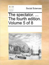 The Spectator. ... the Fourth Edition. Volume 5 of 8