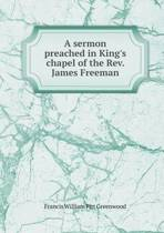 A Sermon Preached in King's Chapel of the REV. James Freeman